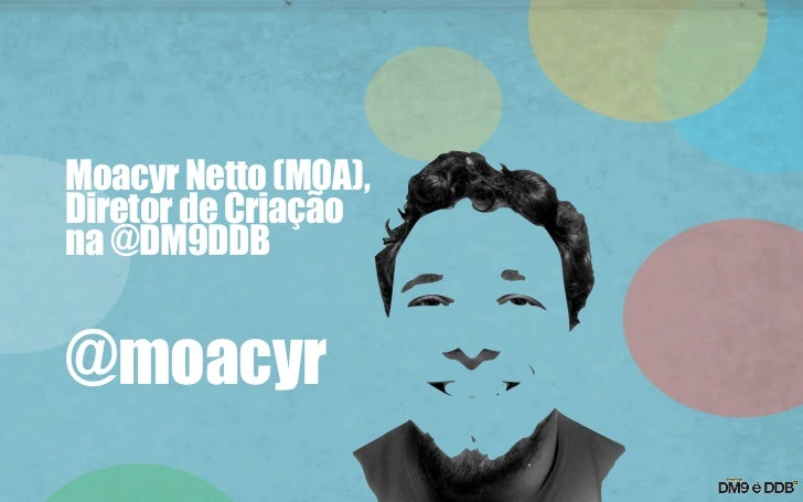Moacyr Netto (MOA),Diretor de Criaçãona @DM9DDB@moacyr