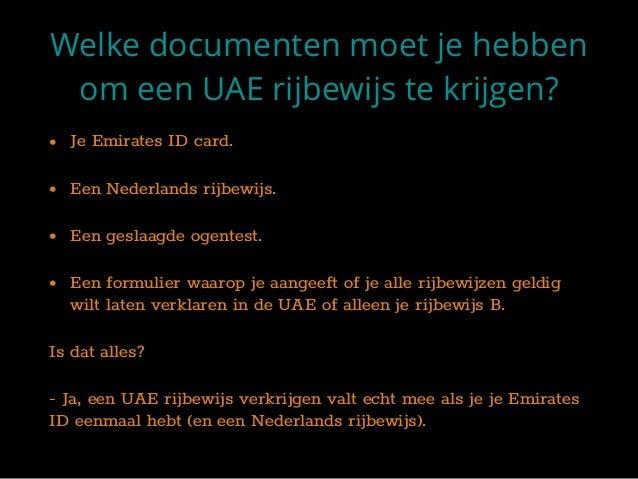 Welke documenten moet je hebben om een UAE rijbewijs te krijgen? • Je Emirates ID card. • Een Nederlands rijbewijs. • Een ...