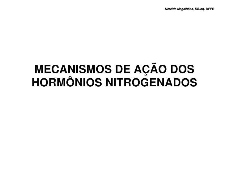 Nereide Magalhães, DBioq, UFPE     MECANISMOS DE AÇÃO DOS HORMÔNIOS NITROGENADOS