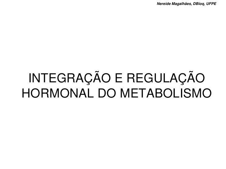 Nereide Magalhães, DBioq, UFPE      INTEGRAÇÃO E REGULAÇÃO HORMONAL DO METABOLISMO