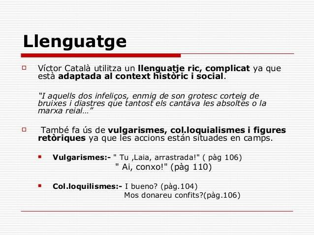 Llenguatge   Víctor Català utilitza un llenguatje ric, complicat ya que    està adaptada al context històric i social.   ...
