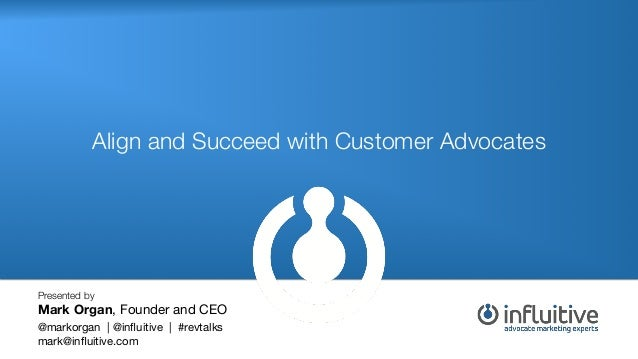 Align and Succeed with Customer Advocates!  Presented by  Mark Organ, Founder and CEO   @markorgan | @influitive | #revtalk...