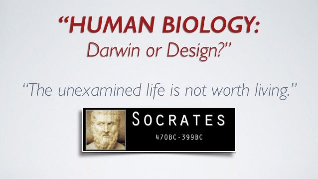 """HUMAN BIOLOGY: Darwin or Design?""	  ""The unexamined life is not worth living."""