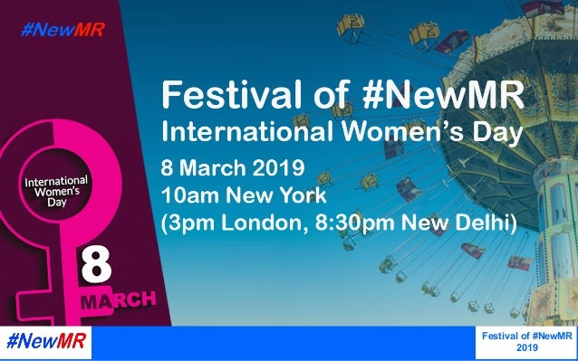InternationalWomen'sDay 2019  Webinar,March2019 Festival of #NewMR 2019   Presentation copyright, the presente...