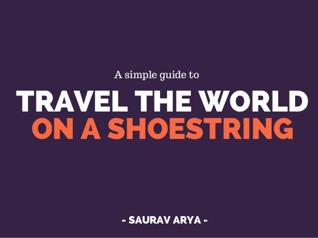TRAVEL THE WORLD ON A SHOESTRING - SAURAV ARYA - A simple guide to