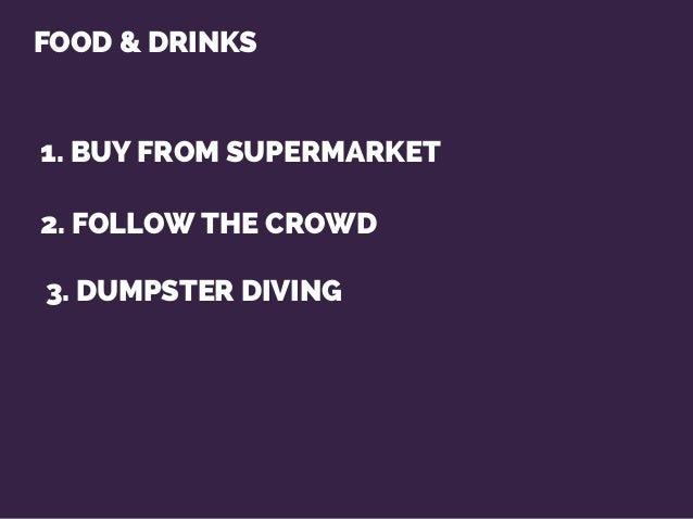 FOOD & DRINKS 1. BUY FROM SUPERMARKET 2. FOLLOW THE CROWD 3. DUMPSTER DIVING