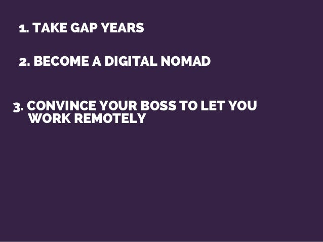 2. BECOME A DIGITAL NOMAD 1. TAKE GAP YEARS 3. CONVINCE YOUR BOSS TO LET YOU WORK REMOTELY