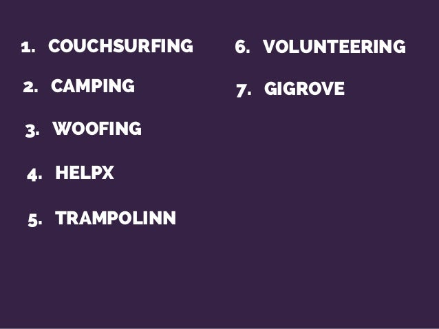 1. COUCHSURFING 2. CAMPING 3. WOOFING 4. HELPX 6. VOLUNTEERING 7. GIGROVE 5. TRAMPOLINN