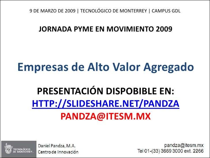 9 DE MARZO DE 2009   TECNOLÓGICO DE MONTERREY   CAMPUS GDL        JORNADA PYME EN MOVIMIENTO 2009    Empresas de Alto Valo...