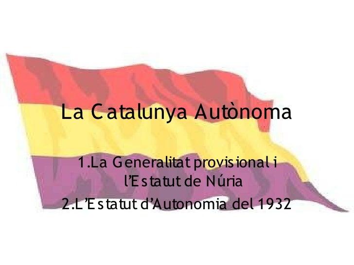 La C atalunya Autònoma    1.La G eneralitat provisional i           l'E statut de Núria 2.L'E statut d'Autonomia del 1932