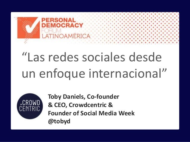 "Toby Daniels, Co-founder & CEO, Crowdcentric & Founder of Social Media Week @tobyd ""Las redes sociales desde un enfoque in..."
