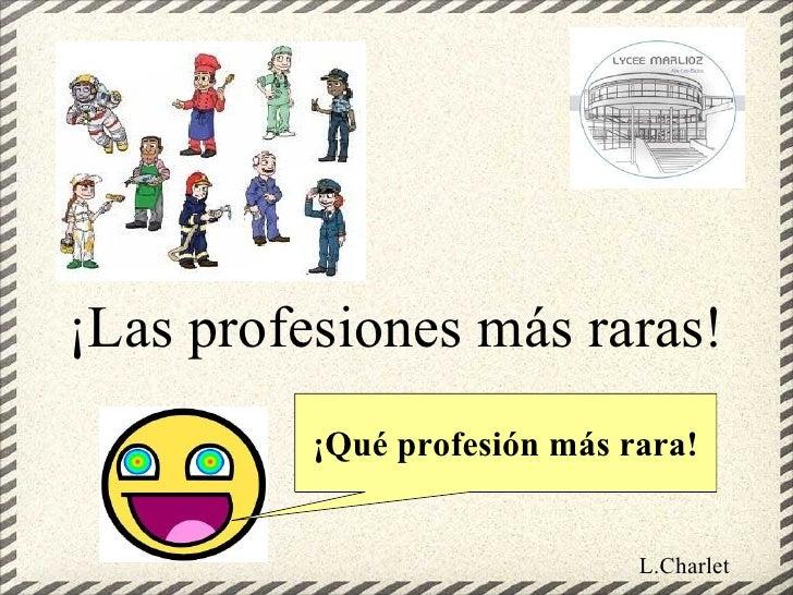 ¡Las profesiones más raras!          ¡Qué profesión más rara!                              L.Charlet