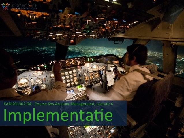 KAM201302-‐04  -‐  Course  Key  Account  Management,  Lecture  4       Implementa=e
