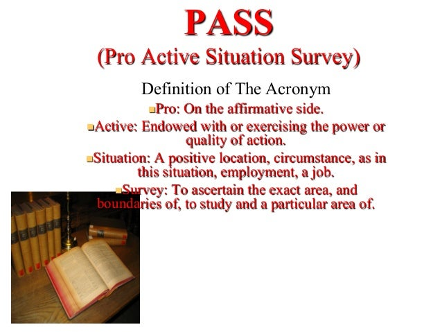 PASS(Pro Active Situation Survey)Definition of The AcronymnPro: On the affirmative side.nActive: Endowed with or exerc...
