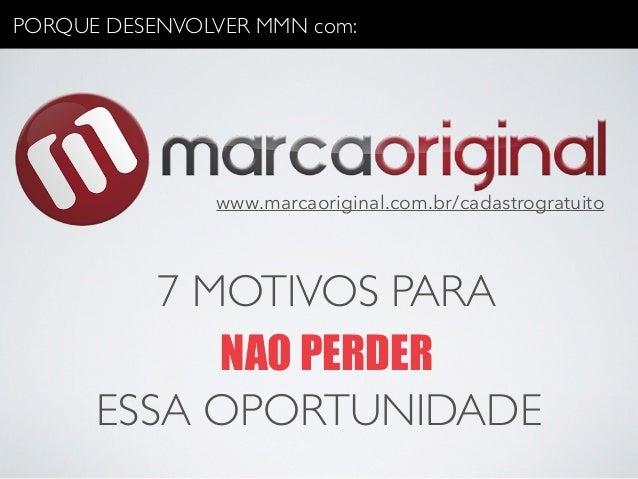 PORQUE DESENVOLVER MMN com:  www.marcaoriginal.com.br/cadastrogratuito  7 MOTIVOS PARA  NAO PERDER  ESSA OPORTUNIDADE