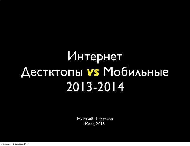 Интернет Дестктопы vs Мобильные 2013-2014 Николай Шестаков Киев, 2013  пятница, 18 октября 13г.