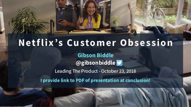 Netflix's Customer Obsession Gibson Biddle @gibsonbiddle Leading The Product - October 23, 2018 I provide link to PDF of p...
