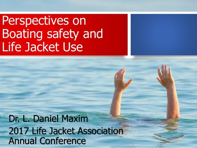 Perspectives on Boating safety and Life Jacket Use Dr. L. Daniel Maxim 2017 Life Jacket Association Annual Conference