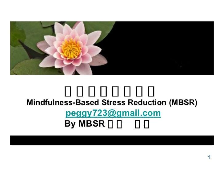 介紹正念減壓療法Mindfulness-Based Stress Reduction (MBSR)         peggy723@gmail.com         By MBSR 老師 蔡淑英