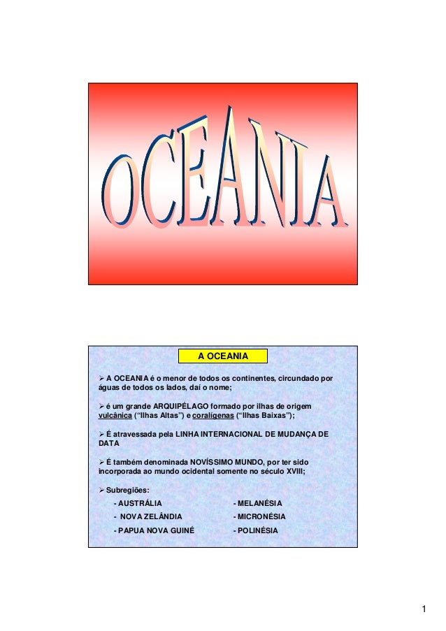 1 A OCEANIA A OCEANIA é o menor de todos os continentes, circundado por águas de todos os lados, daí o nome; é um grande A...