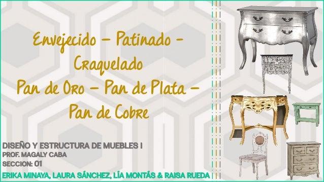 Envejecido – Patinado - Craquelado Pan de Oro – Pan de Plata – Pan de Cobre Erika Minaya, Laura Sánchez, Lía Montás & Rais...