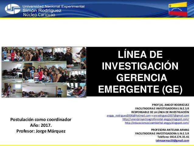 LÍNEA DE INVESTIGACIÓN GERENCIA EMERGENTE (GE) Núcleo Caricuao PROF (A). ANGGY RODRIGUEZ FACILITADORA E INVESTIGADORA U.N....