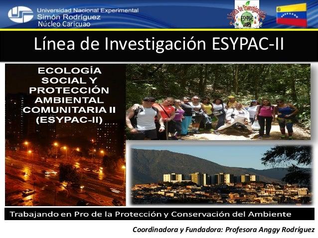 Línea de Investigación ESYPAC-II Coordinadora y Fundadora: Profesora Anggy Rodríguez Núcleo Caricuao