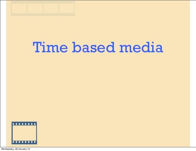 Time based media  Wednesday, 29 January 14