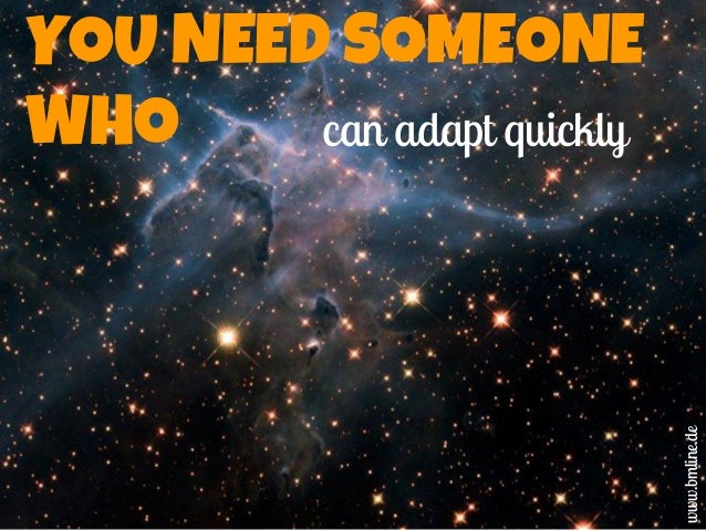 YOU NEED SOMEONE WHO can adapt quickly www.bmline.de