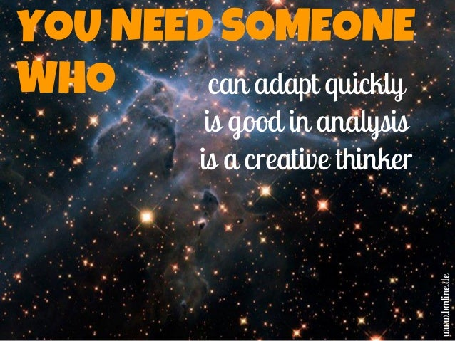 YOU NEED SOMEONE WHO can adapt quickly is good in analysis is a creative thinker www.bmline.de