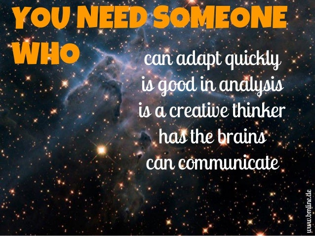 YOU NEED SOMEONE WHO can adapt quickly is good in analysis is a creative thinker has the brains can communicate www.bmline...