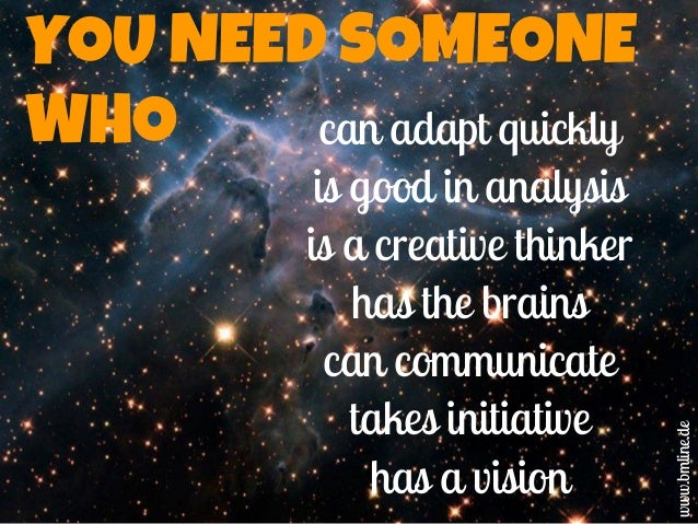 YOU NEED SOMEONE WHO can adapt quickly is good in analysis is a creative thinker has the brains can communicate takes init...