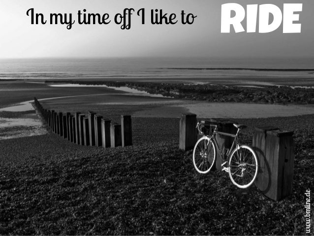 In my time off I like to www.bmline.de RIDE