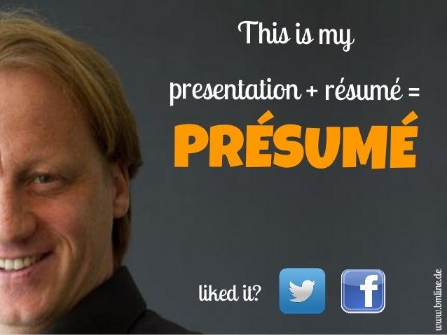 This is my presentation + résumé = PRÉSUMÉ www.bmline.de liked it?