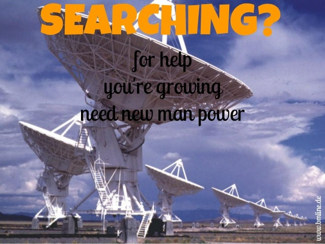 SEARCHING? for help you're growing need new man power www.bmline.de
