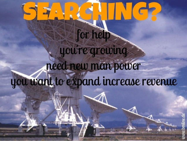 SEARCHING? for help you're growing need new man power you want to expand increase revenue www.bmline.de