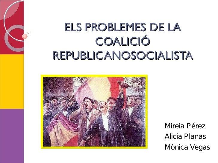 ELS PROBLEMES DE LA         COALICIÓ REPUBLICANOSOCIALISTA                     Mireia Pérez                 Alicia Planas ...