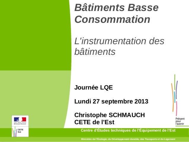 Bâtiments Basse Consommation L'instrumentation des bâtiments  Journée LQE Lundi 27 septembre 2013 Christophe SCHMAUCH CETE...