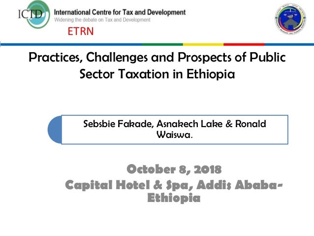 Practices, Challenges and Prospects of Public Sector Taxation in Ethiopia October 8, 2018 Capital Hotel & Spa, Addis Ababa...