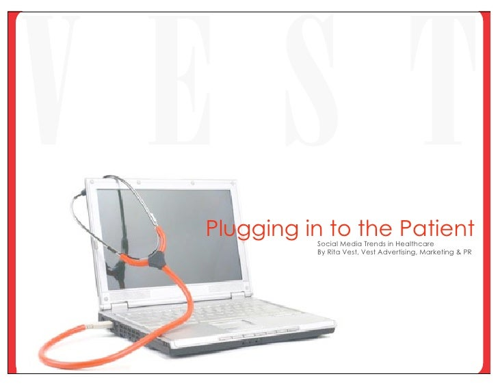 Plugging in to the Patient           Social Media Trends in Healthcare           By Rita Vest, Vest Advertising, Marketing...