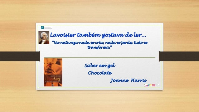 "Lavoisier também gostava de ler... ""Na natureza nada se cria, nada se perde, tudo se transforma."" Saber em gel Chocolate J..."