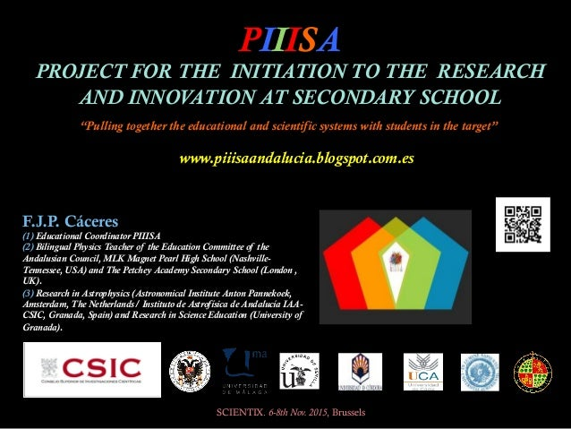 PIIISA PROJECT FOR THE INITIATION TO THE RESEARCH AND INNOVATION AT SECONDARY SCHOOL SCIENTIX. 6-8th Nov. 2015, Brussels F...