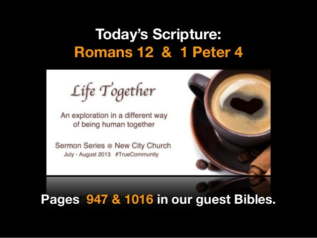 Today's Scripture: Romans 12 & 1 Peter 4 Pages 947 & 1016 in our guest Bibles.
