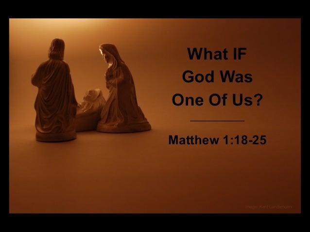 What IF God Was One Of Us? Matthew 1:18-25  image: Kent Landerholm