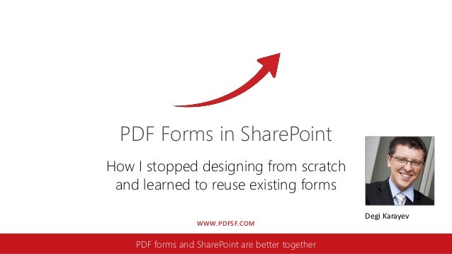 WWW.PDFSF.COM PDF Forms in SharePoint PDF forms and SharePoint are better together How I stopped designing from scratch an...