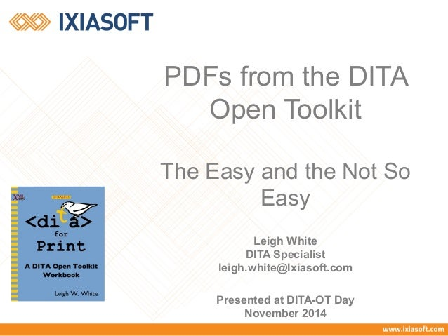 PDFs from the DITA  Open Toolkit  The Easy and the Not So  Easy  Leigh White  DITA Specialist  leigh.white@Ixiasoft.com  P...