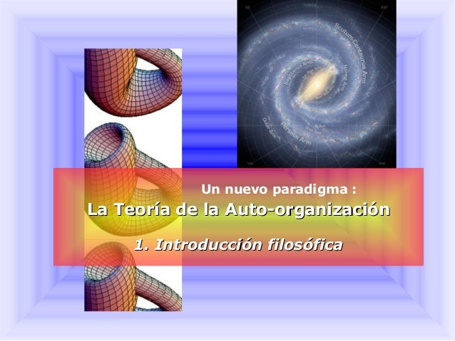 Un nuevo paradigma: La Teoría de la Auto-organizaciónLa Teoría de la Auto-organización 1. Introducción filosófica1. Intro...
