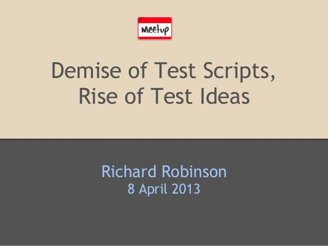 Demise of Test Scripts,Rise of Test IdeasRichard Robinson8 April 2013