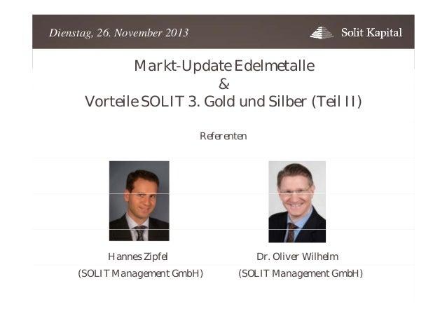 Dienstag, 26. November 2013  Markt-Update Edelmetalle & Vorteile SOLIT 3. Gold und Silber (Teil II) Referenten  Hannes Zip...