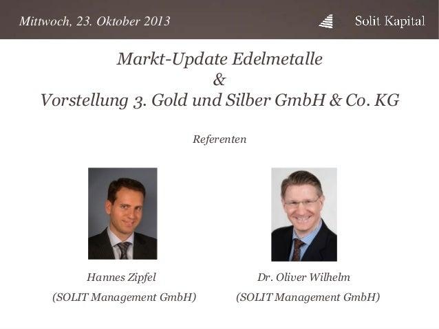 Mittwoch, 23. Oktober 2013  Markt-Update Edelmetalle & Vorstellung 3. Gold und Silber GmbH & Co. KG Referenten  Hannes Zip...